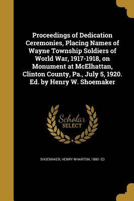 Proceedings of Dedication Ceremonies, Placing Names of Wayne Township Soldiers of World War, 1917-1918, on Monument at McElhattan, Clinton County, Pa., July 5, 1920. Ed. by Henry W. Shoemaker - Shoemaker, Henry Wharton 1880- Ed (Creator)