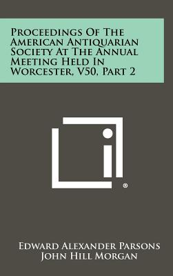 Proceedings of the American Antiquarian Society at the Annual Meeting Held in Worcester, V50, Part 2 - Parsons, Edward Alexander, and Morgan, John Hill