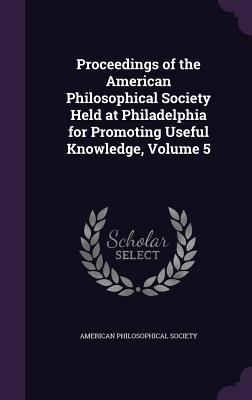 Proceedings of the American Philosophical Society Held at Philadelphia for Promoting Useful Knowledge, Volume 5 - American Philosophical Society (Creator)