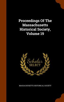 Proceedings of the Massachusetts Historical Society, Volume 19 - Society, Massachusetts Historical