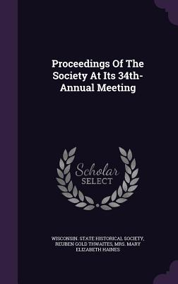 Proceedings of the Society at Its 34th- Annual Meeting - Wisconsin State Historical Society (Creator), and Reuben Gold Thwaites (Creator), and Mrs Mary Elizabeth Haines (Creator)