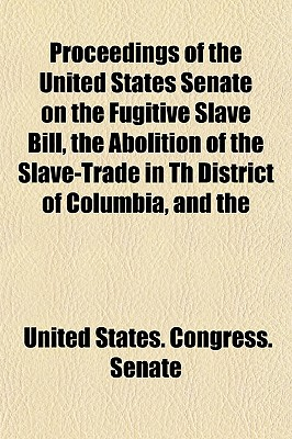 Proceedings of the United States Senate on the Fugitive Slave Bill, the Abolition of the Slave-Trade in Th District of Columbia, and the - Senate, United States Congress