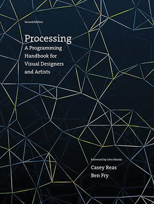 Processing: A Programming Handbook for Visual Designers and Artists - Reas, Casey, and Fry, Ben