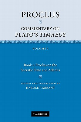 Proclus: Commentary on Plato's Timaeus: Volume 1, Book 1: Proclus on the Socratic State and Atlantis: Volume 1. Book 1 - Proclus, Diadochus, and Tarrant, Harold (Edited and translated by)