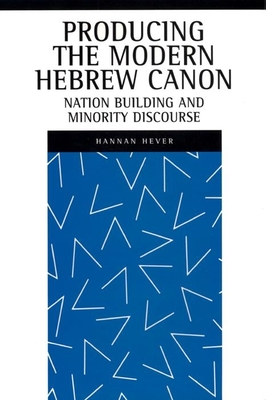 Producing the Modern Hebrew Canon: Nation Building and Minority Discourse - Hever, Hannan, Professor