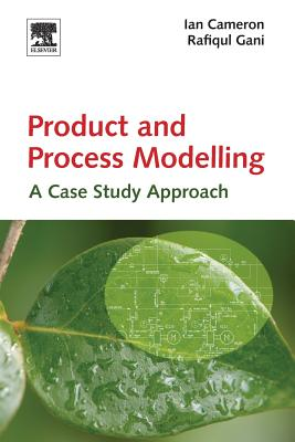 Product and Process Modelling: A Case Study Approach - Cameron, Ian T, and Gani, Rafiqul