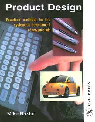 Product Design: A Practical Guide to Systematic Methods of New Product Development - Baxter, Mike