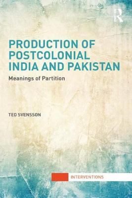Production of Postcolonial India and Pakistan: Meanings of Partition - Svensson, Ted