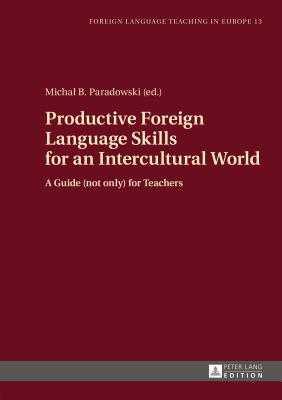 Productive Foreign Language Skills for an Intercultural World: A Guide (not only) for Teachers - Paradowski, Michal B. (Editor)