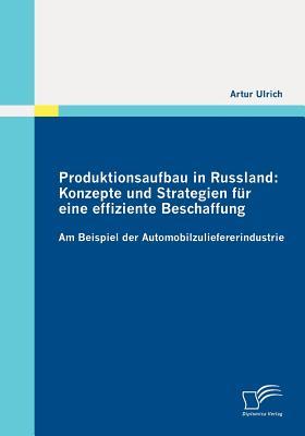 Produktionsaufbau in Russland: Konzepte Und Strategien Fur Eine Effiziente Beschaffung - Ulrich, Artur