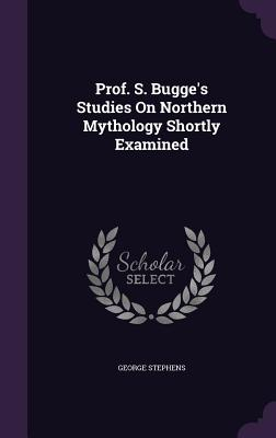 Prof. S. Bugge's Studies on Northern Mythology Shortly Examined - Stephens, George