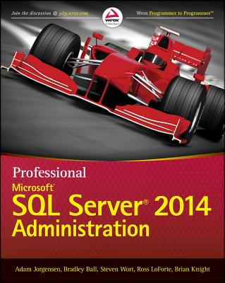 Professional Microsoft SQL Server 2014 Administration - Jorgensen, Adam, and Ball, Bradley, and Wort, Steven