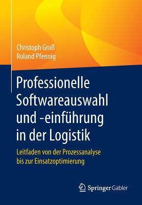 Professionelle Softwareauswahl Und -Einfuhrung in Der Logistik: Leitfaden Von Der Prozessanalyse Bis Zur Einsatzoptimierung - Gro, Christoph