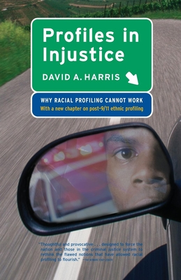 Profiles in Injustice: Why Racial Profiling Cannot Work - Harris, David A, Professor