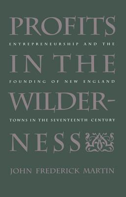 Profits in the Wilderness: Entrepreneurship and the Founding of New England Towns in the Seventeenth Century - Martin, John Frederick