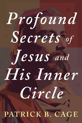 Profound Secrets of Jesus and His Inner Circle - Cage, Patrick B