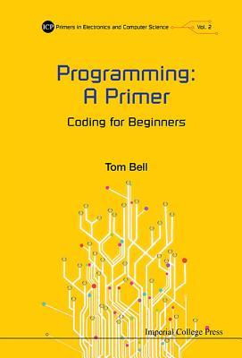 Programming: A Primer - Coding For Beginners - Bell, Tom