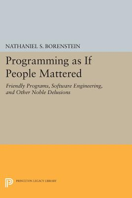 Programming as if People Mattered: Friendly Programs, Software Engineering, and Other Noble Delusions - Borenstein, Nathaniel S.