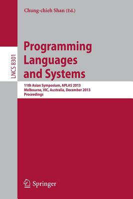Programming Languages and Systems: 11th International Symposium, Aplas 2013, Melbourne, Vic, Australia, December 9-11, 2013, Proceedings - Shan, Chung-Chien (Editor)