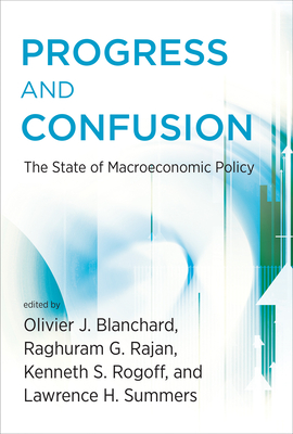 Progress and Confusion: The State of Macroeconomic Policy - Blanchard, Olivier (Contributions by), and Rajan, Raghuram (Contributions by), and Rogoff, Kenneth (Contributions by)