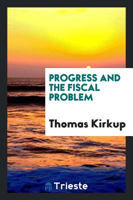 Progress and the Fiscal Problem - Kirkup, Thomas