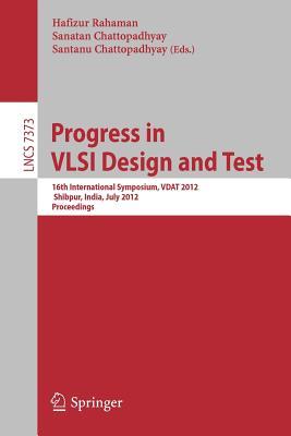 Progress in VLSI Design and Test: 16th International Symposium on VSLI Design and Test, VDAT 2012, Shipur, India, July 1-4, 2012, Proceedings - Rahaman, Hafizur (Editor), and Chattopadhyay, Sanatan (Editor), and Chattopadhyay, Santanu (Editor)