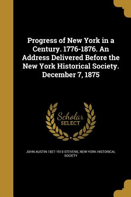 Progress of New York in a Century. 1776-1876. an Address Delivered Before the New York Historical Society. December 7, 1875 - Stevens, John Austin 1827-1910, and New-York Historical Society (Creator)