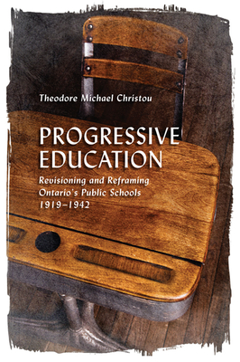 Progressive Education: Revisioning and Reframing Ontario's Public Schools, 1919-1942 - Christou, Theodore Michael