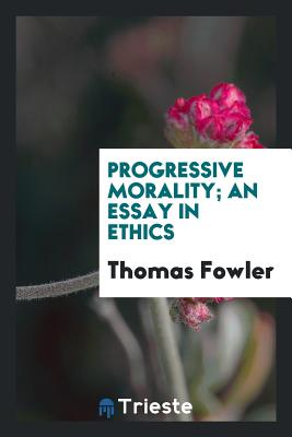 Progressive Morality; An Essay in Ethics - Fowler, Thomas