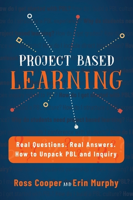 Project Based Learning: Real Questions. Real Answers. How to Unpack PBL and Inquiry - Cooper, Ross, and Murphy, Erin