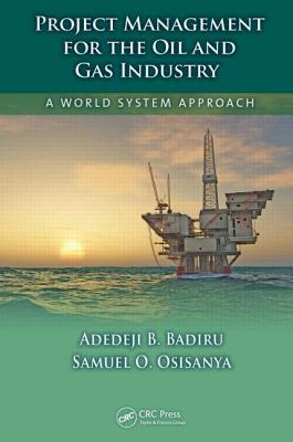 Project Management for the Oil and Gas Industry: A World System Approach - Badiru, Adedeji B, and Osisanya, Samuel O