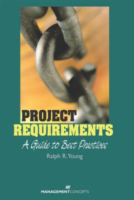 Project Requirements: A Guide to Best Practices - Young, Ralph R