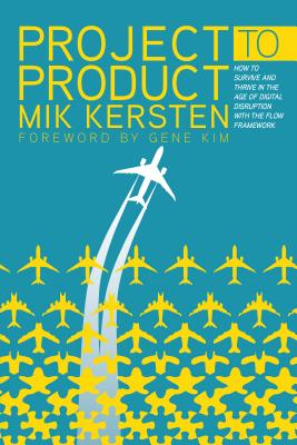 Project to Product: How to Survive and Thrive in the Age of Digital Disruption with the Flow Framework - Kersten, Mik