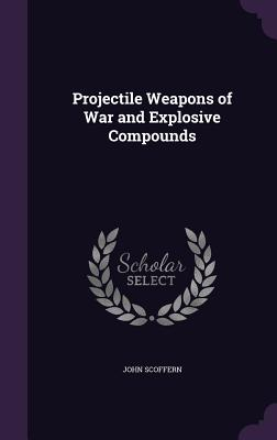 Projectile Weapons of War and Explosive Compounds - Scoffern, John
