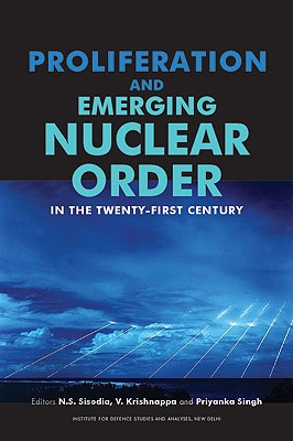 Proliferation and Emerging Nuclear Order in the Twenty-First Century - Sisodia, N S (Editor), and Krishnappa, V (Editor), and Singh, Priyanka (Editor)