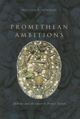 Promethean Ambitions: Alchemy and the Quest to Perfect Nature - Newman, William R