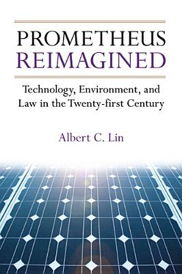 Prometheus Reimagined: Technology, Environment, and Law in the Twenty-First Century - Lin, Albert C