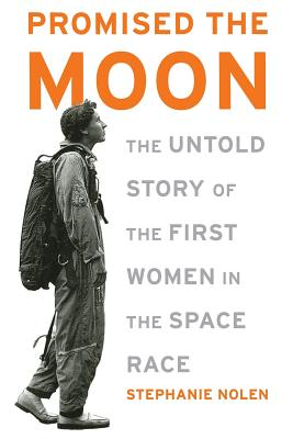 Promised the Moon: The Untold Story of the First Women in the Space Race - Nolen, Stephanie