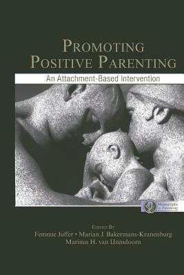 Promoting Positive Parenting: An Attachment-Based Intervention - Juffer, Femmie (Editor), and Juffer, F