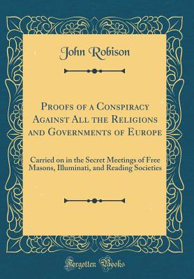 Proofs of a Conspiracy Against All the Religions and Governments of Europe: Carried on in the Secret Meetings of Free Masons, Illuminati, and Reading Societies (Classic Reprint) - Robison, John
