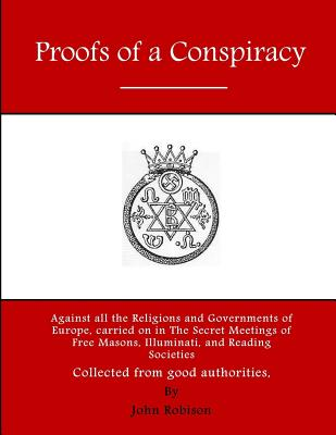Proofs of a Conspiracy: Against All the Religions and Governments of Europe, Carried on in the Secret Meetings of Free Masons, Illuminati, and Reading Societies - Robison, John