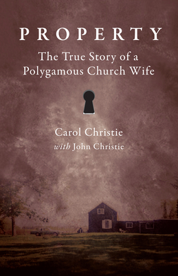 Property: The True Story of a Polygamous Church Wife - Christie, Carol, and Christie, John