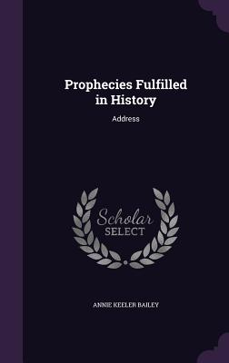 Prophecies Fulfilled in History: Address - Bailey, Annie Keeler