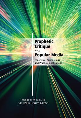 Prophetic Critique and Popular Media: Theoretical Foundations and Practical Applications - Healey, Kevin (Editor), and Woods, Robert H Jr (Editor)