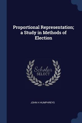 Proportional Representation; A Study in Methods of Election - Humphreys, John H