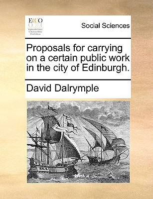 Proposals for Carrying on a Certain Public Work in the City of Edinburgh. - Dalrymple, David