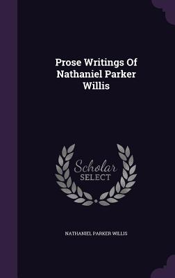 Prose Writings of Nathaniel Parker Willis - Willis, Nathaniel Parker
