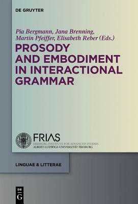 Prosody and Embodiment in Interactional Grammar - Bergmann, Pia (Editor), and Brenning, Jana (Editor), and Pfeiffer, Martin (Editor)