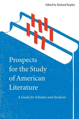 Prospects for the Study of American Literature: A Guide for Scholars and Students - Kopley, Richard (Editor)