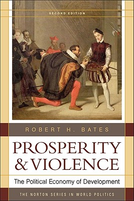 Prosperity and Violence: The Political Economy of Development - Bates, Robert H